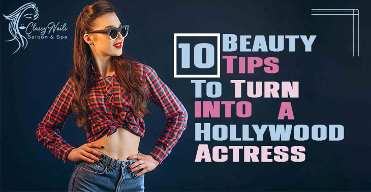 Top 10 Beauty Tips to Turn You Into a Hollywood Actress